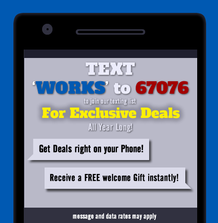 Text 'WORKS' to 67076 to join our texting list for Exclusive Deals all year long!